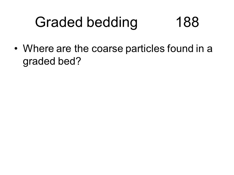 Graded bedding188 Where are the coarse particles found in a graded bed?