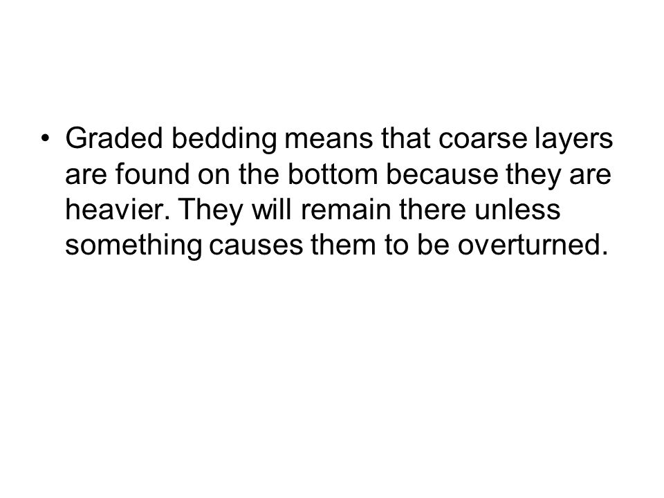 Graded bedding means that coarse layers are found on the bottom because they are heavier.