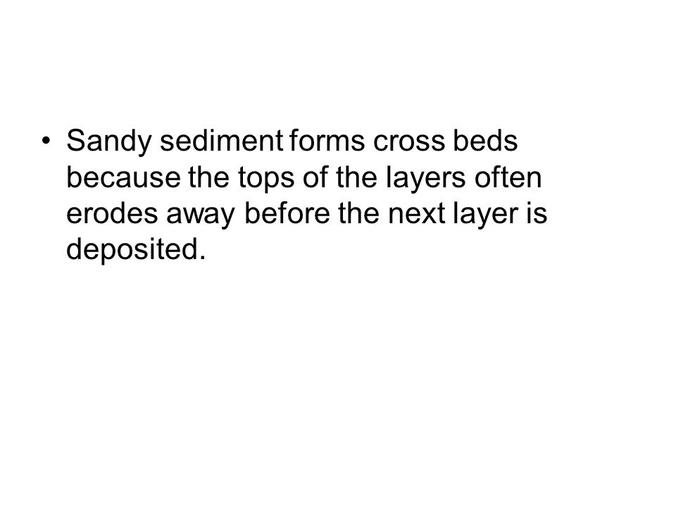 Sandy sediment forms cross beds because the tops of the layers often erodes away before the next layer is deposited.