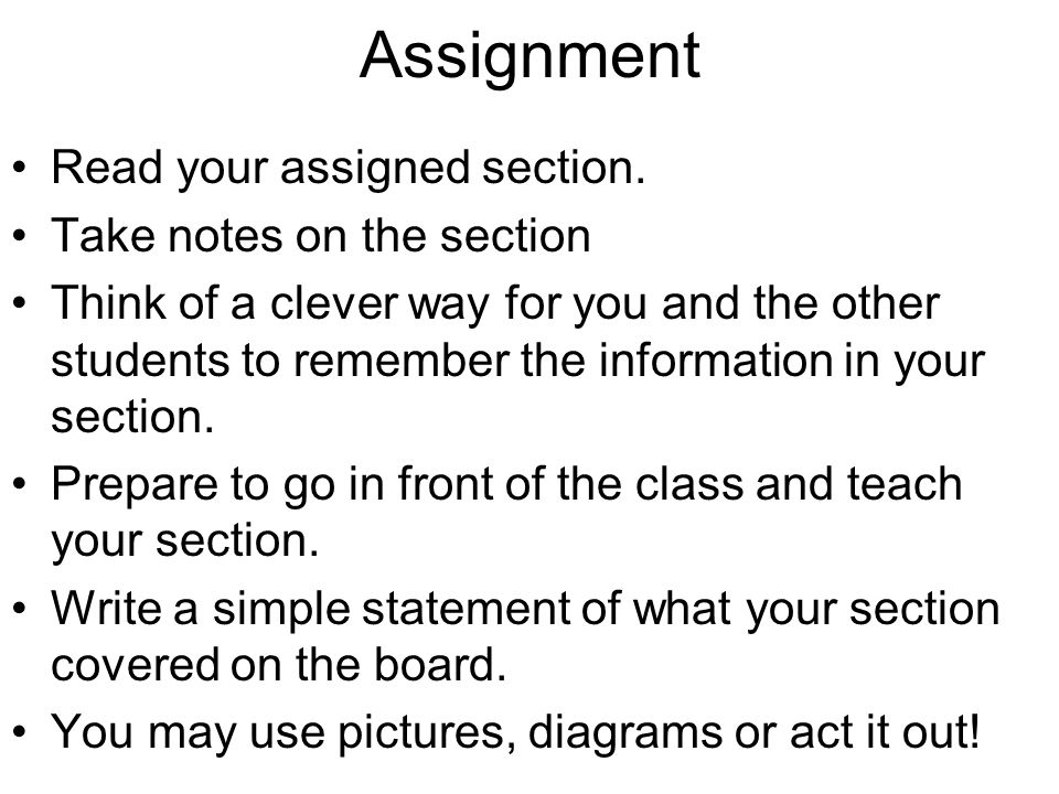 Assignment Read your assigned section. Take notes on the section Think of a clever way for you and the other students to remember the information in y