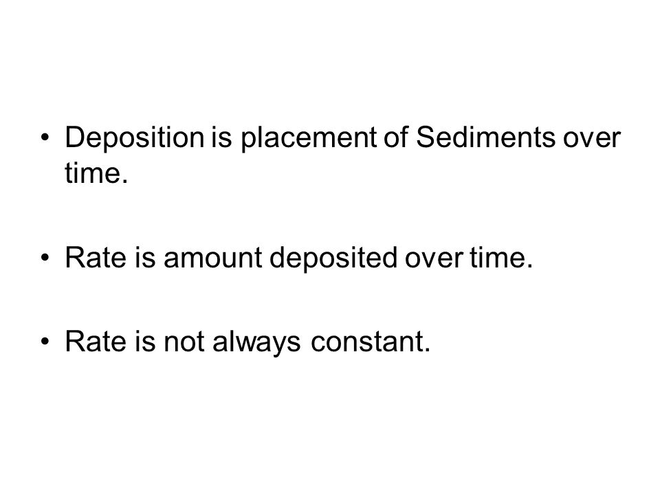 Deposition is placement of Sediments over time. Rate is amount deposited over time. Rate is not always constant.