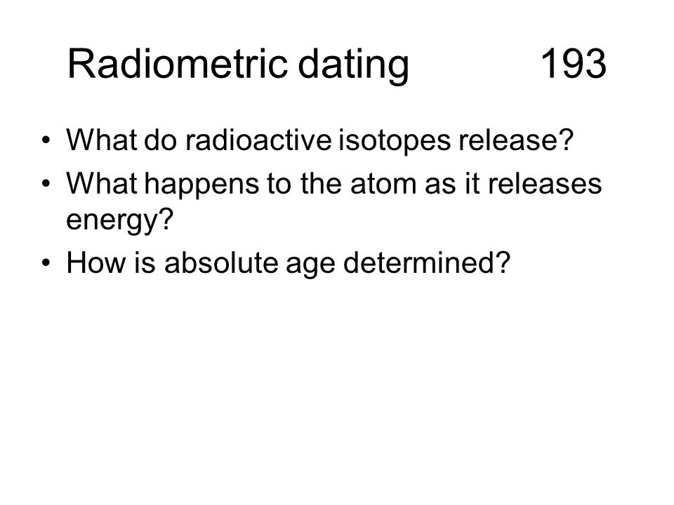 Radiometric dating193 What do radioactive isotopes release? What happens to the atom as it releases energy? How is absolute age determined?