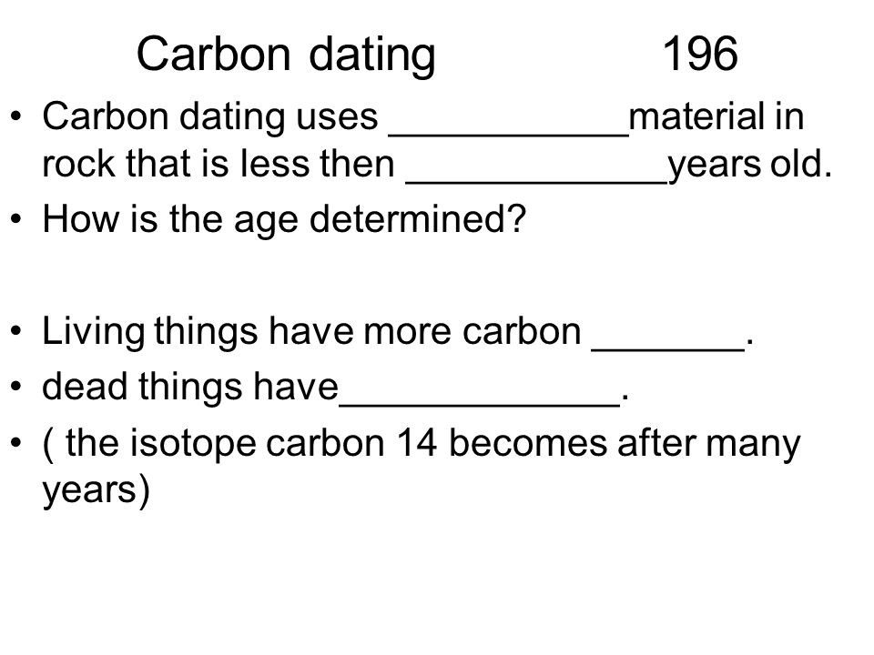 Carbon dating196 Carbon dating uses ___________material in rock that is less then ____________years old.