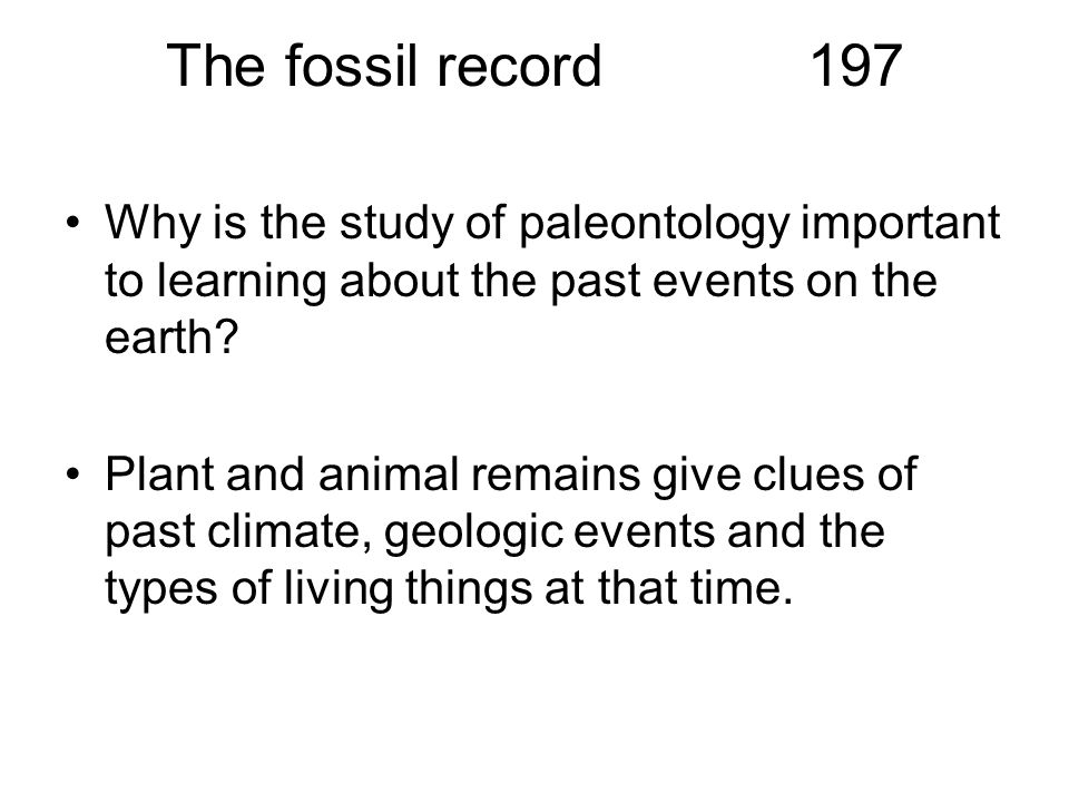 The fossil record197 Why is the study of paleontology important to learning about the past events on the earth? Plant and animal remains give clues of