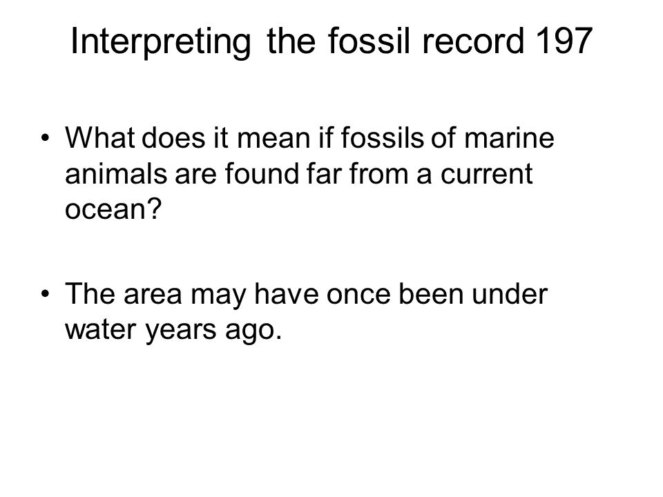 Interpreting the fossil record197 What does it mean if fossils of marine animals are found far from a current ocean? The area may have once been under