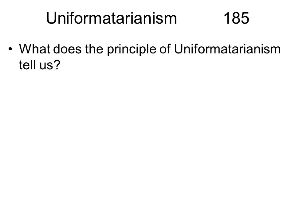 Uniformatarianism185 What does the principle of Uniformatarianism tell us?
