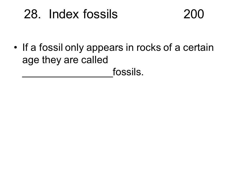 28. Index fossils200 If a fossil only appears in rocks of a certain age they are called ________________fossils.