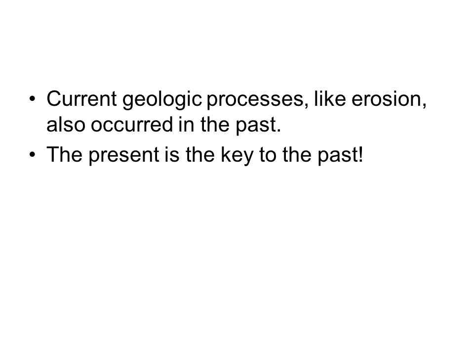 Current geologic processes, like erosion, also occurred in the past. The present is the key to the past!