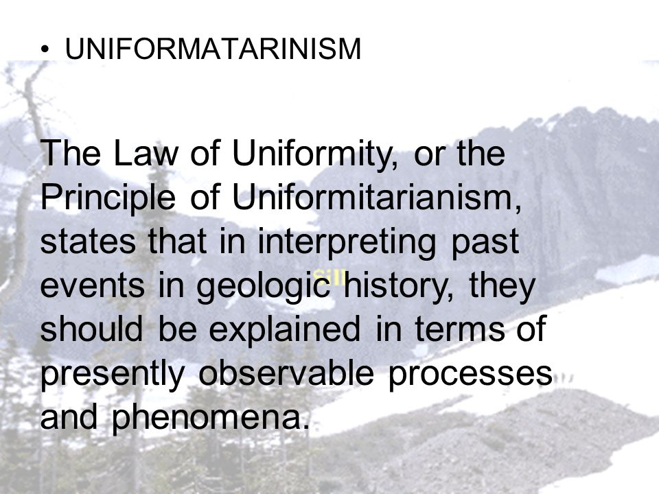 UNIFORMATARINISM The Law of Uniformity, or the Principle of Uniformitarianism, states that in interpreting past events in geologic history, they shoul