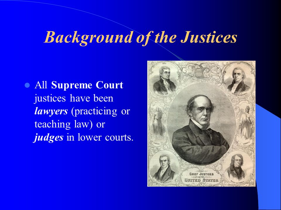 Background of the Justices All Supreme Court justices have been lawyers (practicing or teaching law) or judges in lower courts.