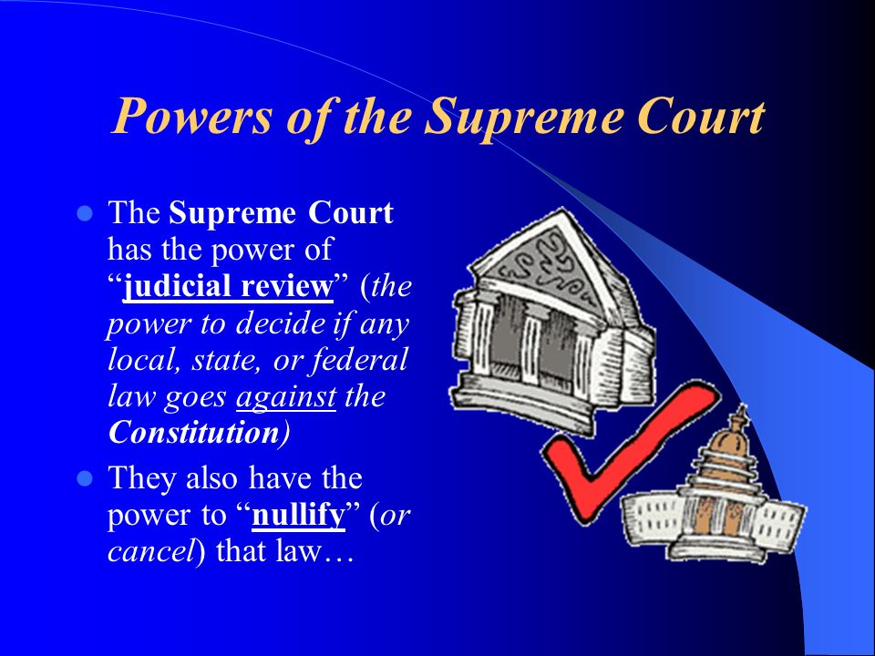 Powers of the Supreme Court The Supreme Court has the power ofjudicial review (the power to decide if any local, state, or federal law goes against the Constitution) They also have the power to nullify (or cancel) that law…