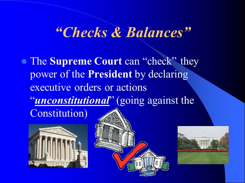 Checks & Balances The Supreme Court can check they power of the President by declaring executive orders or actionsunconstitutional (going against the Constitution)