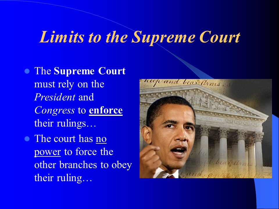 Limits to the Supreme Court The Supreme Court must rely on the President and Congress to enforce their rulings… The court has no power to force the other branches to obey their ruling…