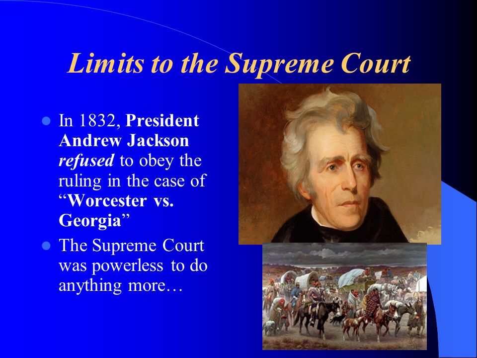 Limits to the Supreme Court In 1832, President Andrew Jackson refused to obey the ruling in the case ofWorcester vs.
