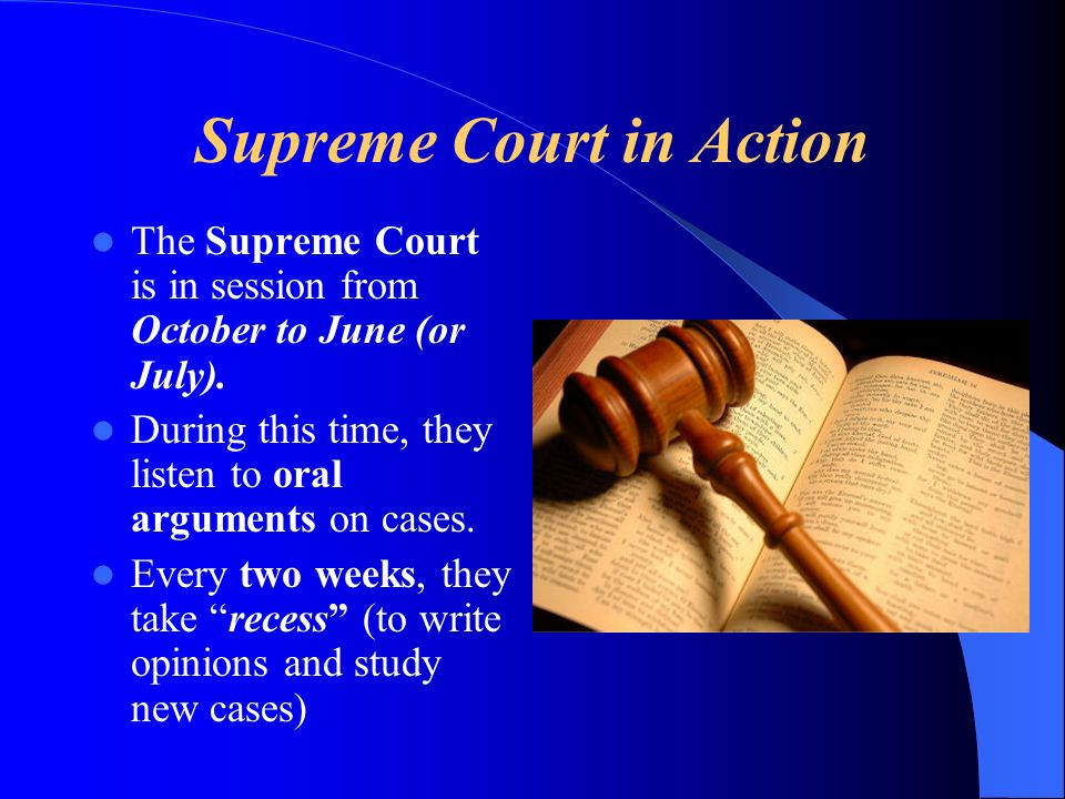 Supreme Court in Action The Supreme Court is in session from October to June (or July).