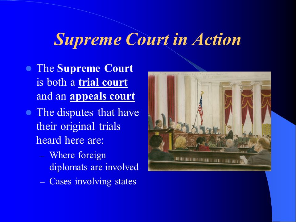 Supreme Court in Action The Supreme Court is both a trial court and an appeals court The disputes that have their original trials heard here are: – Where foreign diplomats are involved – Cases involving states