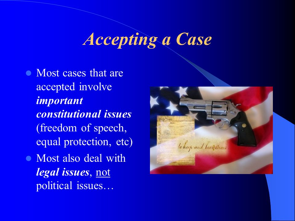 Accepting a Case Most cases that are accepted involve important constitutional issues (freedom of speech, equal protection, etc) Most also deal with legal issues, not political issues…