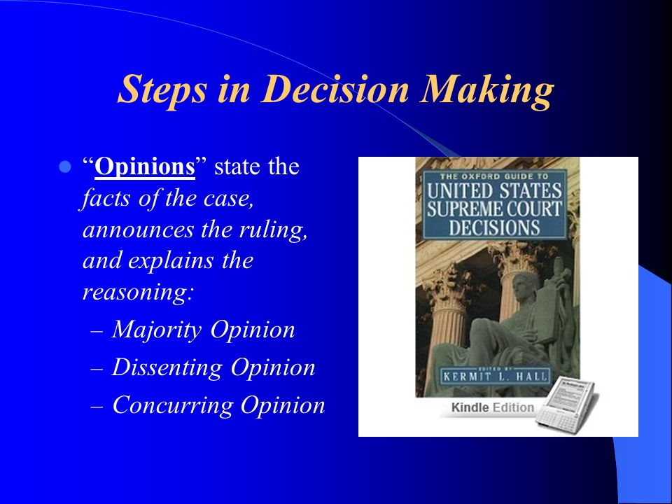Steps in Decision Making Opinions state the facts of the case, announces the ruling, and explains the reasoning: – Majority Opinion – Dissenting Opinion – Concurring Opinion