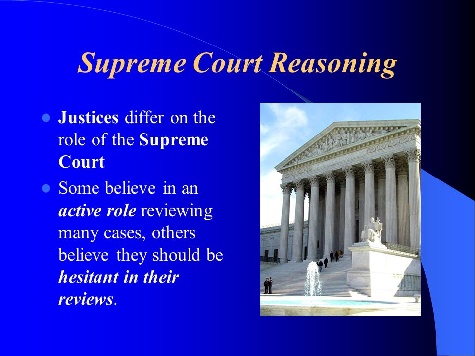 Supreme Court Reasoning Justices differ on the role of the Supreme Court Some believe in an active role reviewing many cases, others believe they should be hesitant in their reviews.