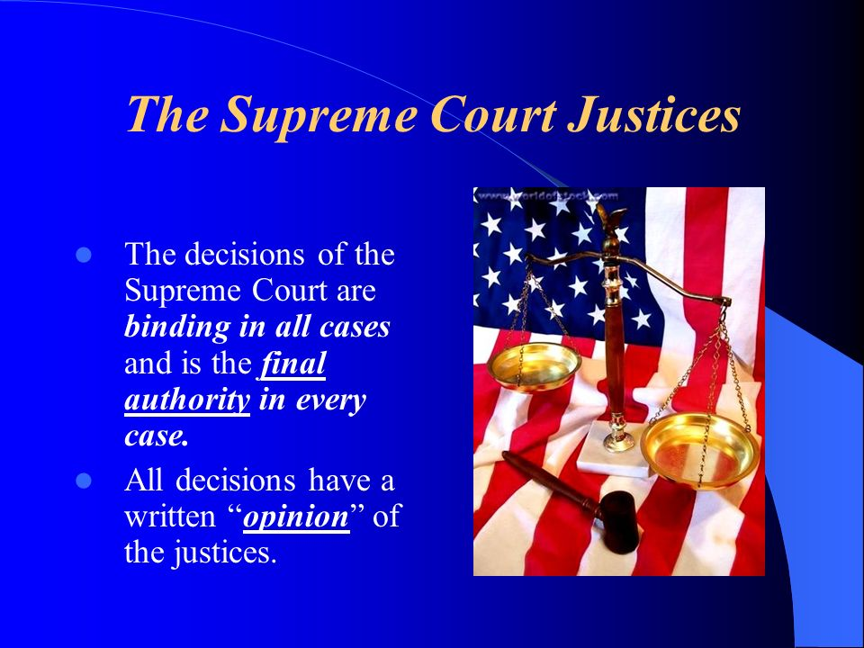 The Supreme Court Justices The decisions of the Supreme Court are binding in all cases and is the final authority in every case.