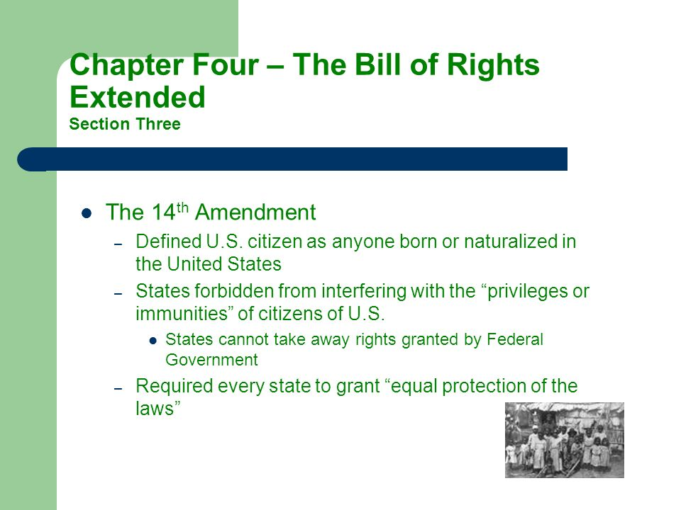 Chapter Four – The Bill of Rights Extended Section Three The 14 th Amendment –D–Defined U.S. citizen as anyone born or naturalized in the United State