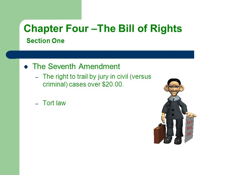 The Seventh Amendment –T–The right to trail by jury in civil (versus criminal) cases over $20.00. –T–Tort law
