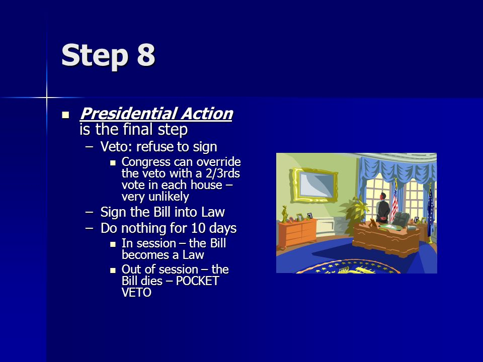 Step 8 Presidential Action is the final step Presidential Action is the final step –Veto: refuse to sign Congress can override the veto with a 2/3rds