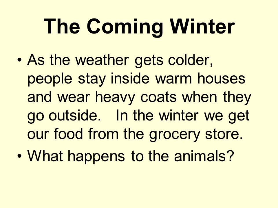 The Coming Winter As the weather gets colder, people stay inside warm houses and wear heavy coats when they go outside. In the winter we get our food