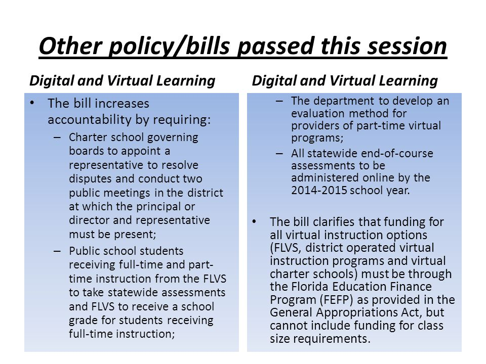 Other policy/bills passed this session Digital and Virtual Learning The bill increases accountability by requiring: – Charter school governing boards to appoint a representative to resolve disputes and conduct two public meetings in the district at which the principal or director and representative must be present; – Public school students receiving full-time and part- time instruction from the FLVS to take statewide assessments and FLVS to receive a school grade for students receiving full-time instruction; Digital and Virtual Learning – The department to develop an evaluation method for providers of part-time virtual programs; – All statewide end-of-course assessments to be administered online by the school year.