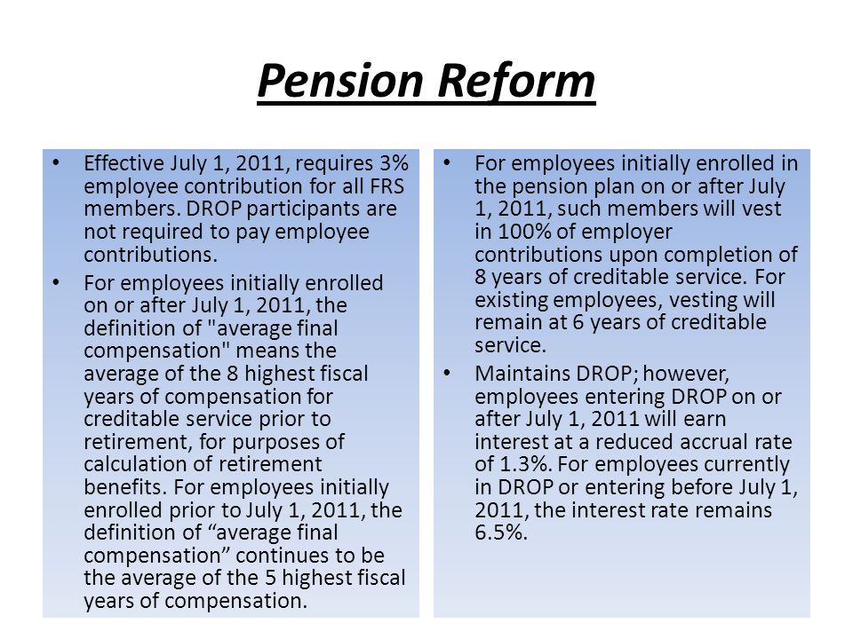Pension Reform For employees, initially enrolled on or after July 1, 2011, increases the normal retirement age and years of service requirements, as follows: – For Special Risk Class: Increases the age from 55 to 60 years of age; and increases the years of creditable service from 25 to 30.