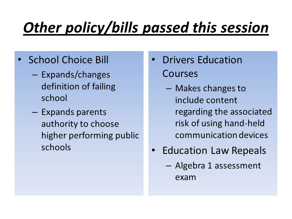 Other policy/bills passed this session School Choice Bill – Expands/changes definition of failing school – Expands parents authority to choose higher performing public schools Drivers Education Courses – Makes changes to include content regarding the associated risk of using hand-held communication devices Education Law Repeals – Algebra 1 assessment exam