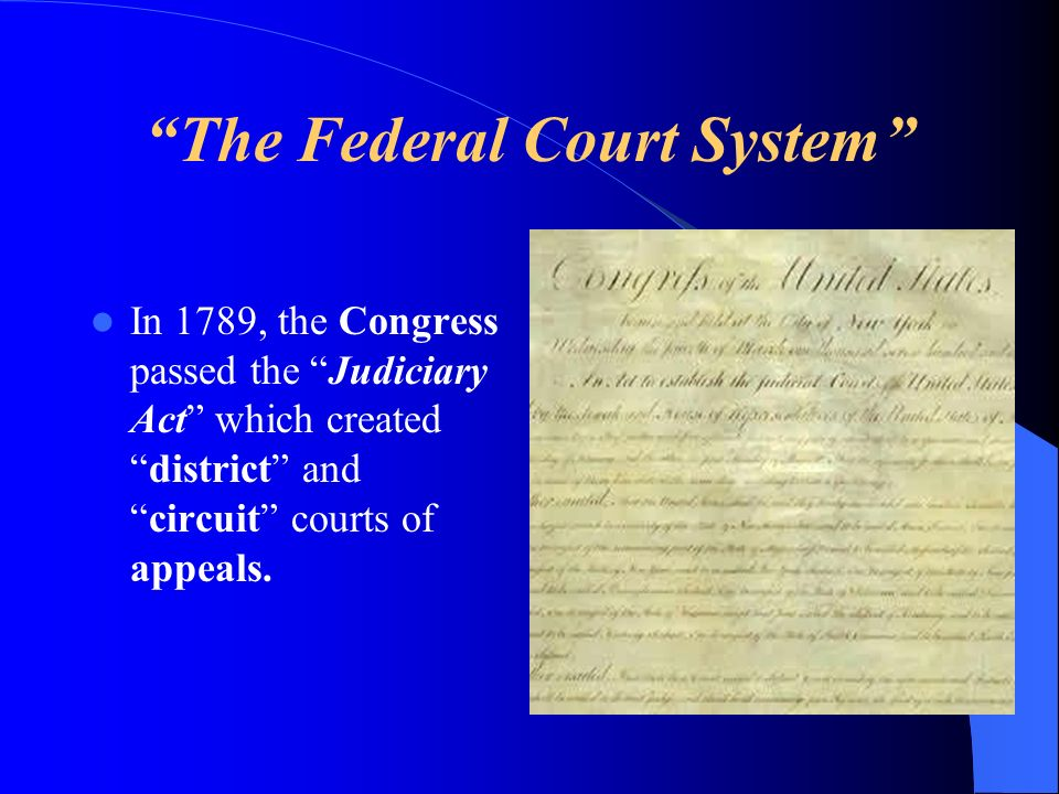 The Federal Court System In 1789, the Congress passed the Judiciary Act which createddistrict andcircuit courts of appeals.
