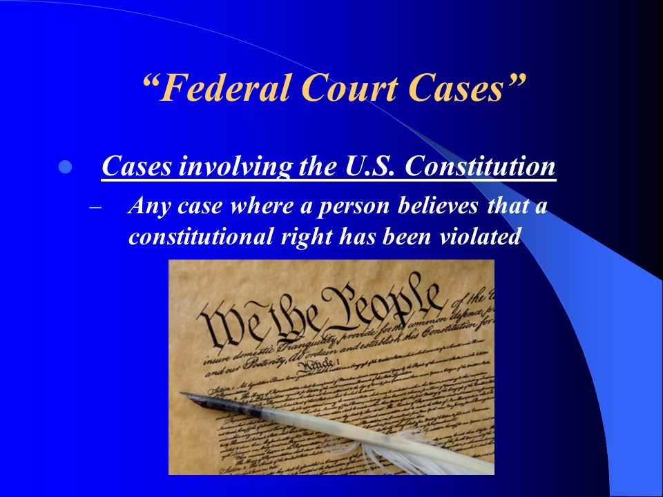 Federal Court Cases Cases involving the U.S. Constitution – Any case where a person believes that a constitutional right has been violated