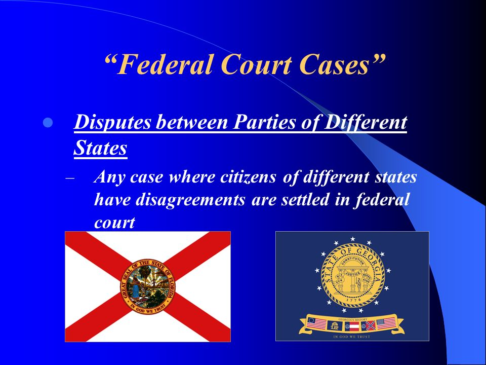Federal Court Cases Disputes between Parties of Different States – Any case where citizens of different states have disagreements are settled in feder
