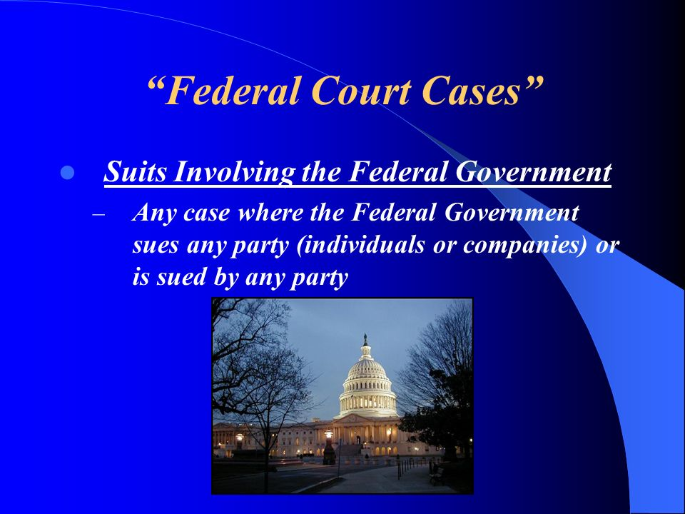 Federal Court Cases Suits Involving the Federal Government – Any case where the Federal Government sues any party (individuals or companies) or is sue
