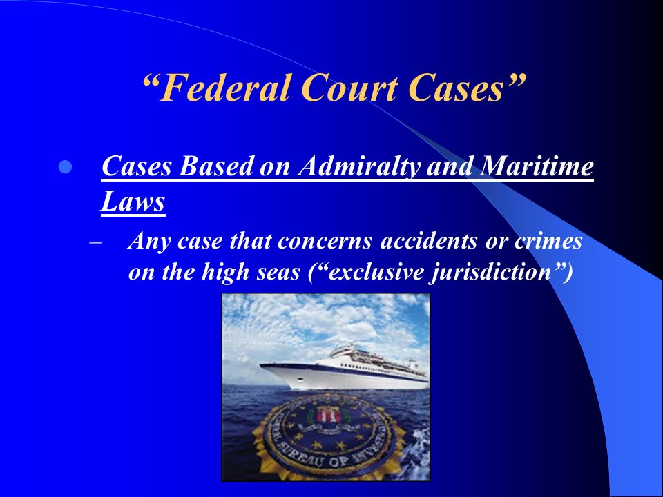 Federal Court Cases Cases Based on Admiralty and Maritime Laws – Any case that concerns accidents or crimes on the high seas (exclusive jurisdiction)