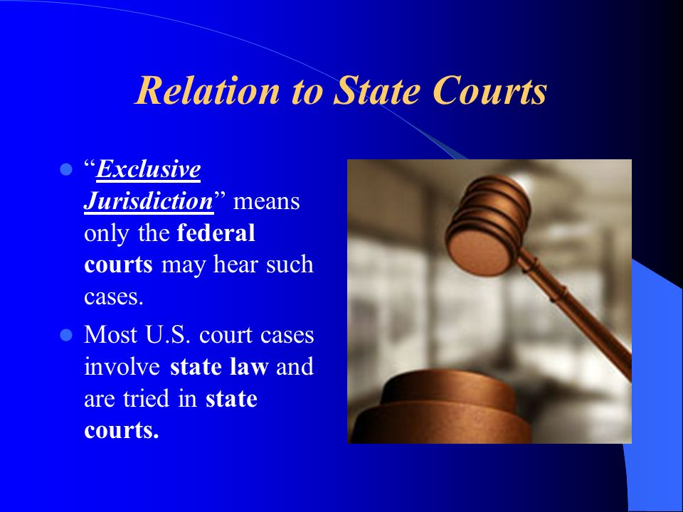 Relation to State Courts Exclusive Jurisdiction means only the federal courts may hear such cases. Most U.S. court cases involve state law and are tri