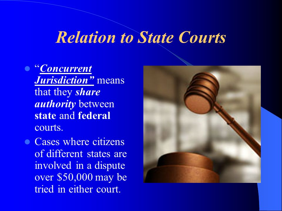 Relation to State Courts Concurrent Jurisdiction means that they share authority between state and federal courts. Cases where citizens of different s