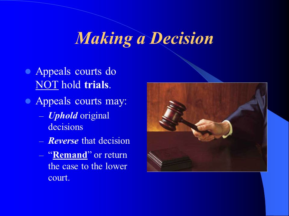 Making a Decision Appeals courts do NOT hold trials. Appeals courts may: – Uphold original decisions – Reverse that decision –Remand or return the cas