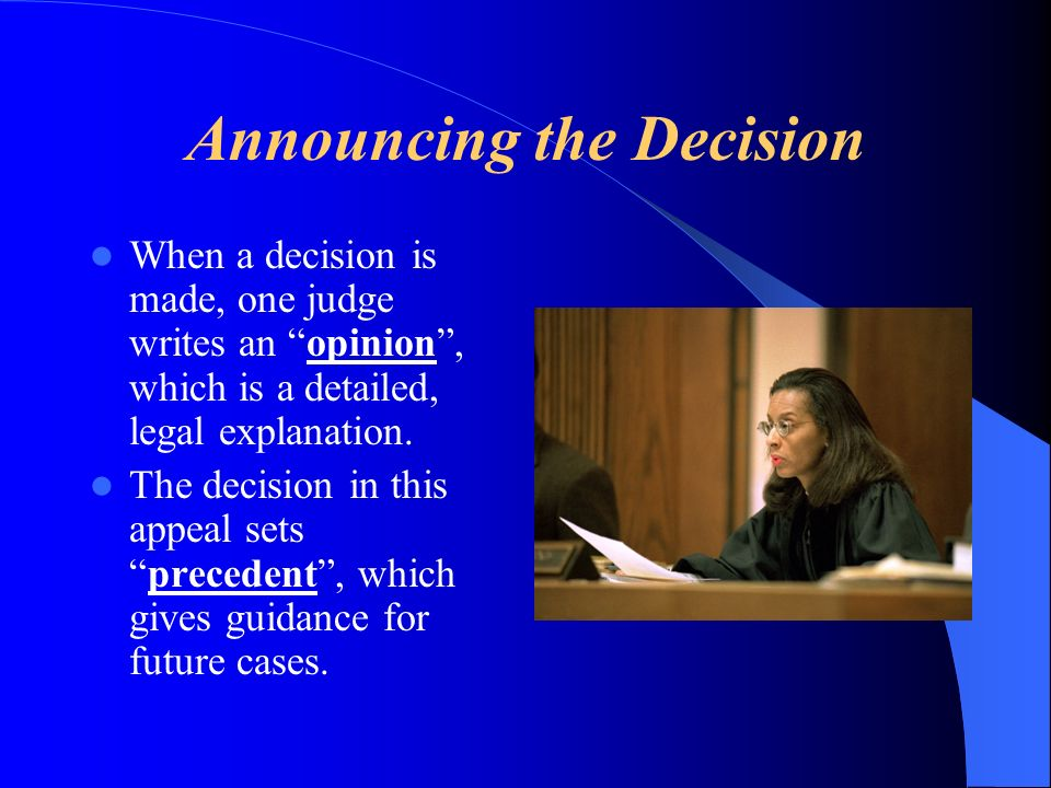 Announcing the Decision When a decision is made, one judge writes an opinion, which is a detailed, legal explanation. The decision in this appeal sets