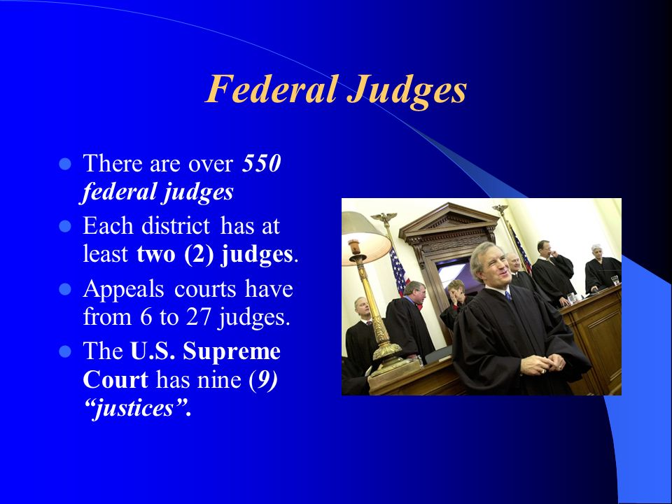 Federal Judges There are over 550 federal judges Each district has at least two (2) judges. Appeals courts have from 6 to 27 judges. The U.S. Supreme