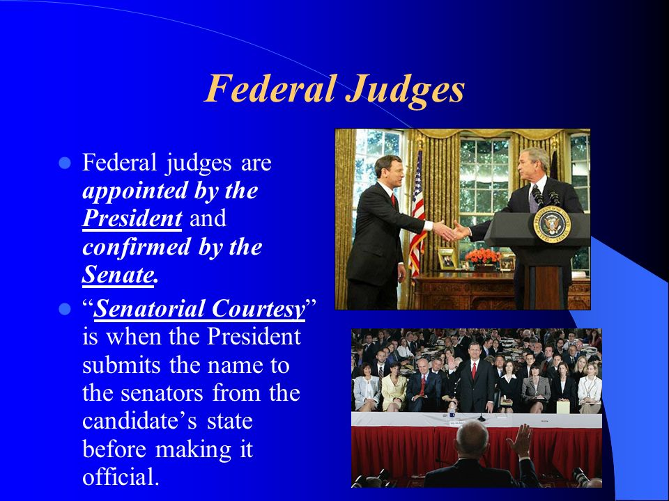 Federal Judges Federal judges are appointed by the President and confirmed by the Senate. Senatorial Courtesy is when the President submits the name t