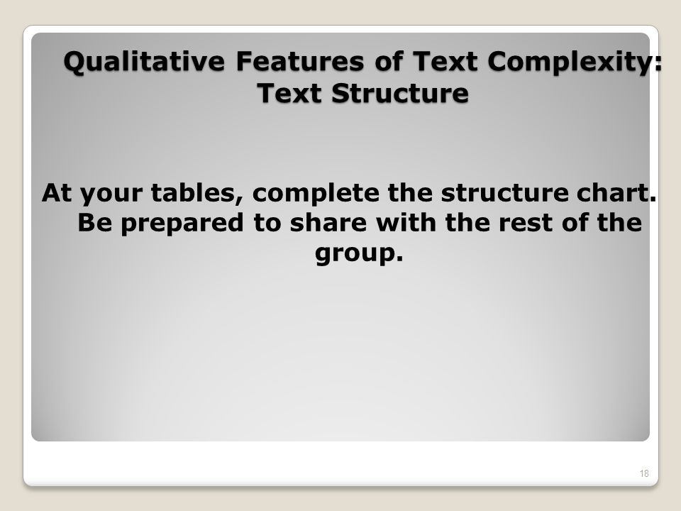 Qualitative Features of Text Complexity: Text Structure At your tables, complete the structure chart. Be prepared to share with the rest of the group.