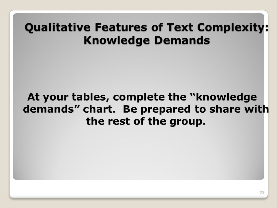Qualitative Features of Text Complexity: Knowledge Demands At your tables, complete the knowledge demands chart. Be prepared to share with the rest of