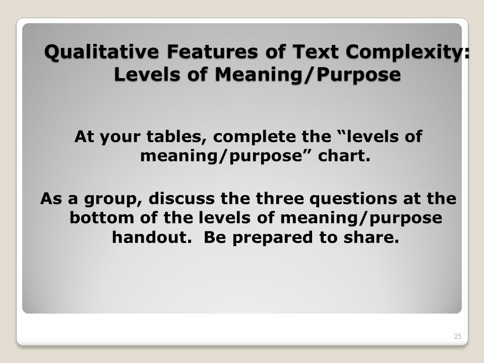 Qualitative Features of Text Complexity: Levels of Meaning/Purpose At your tables, complete the levels of meaning/purpose chart. As a group, discuss t