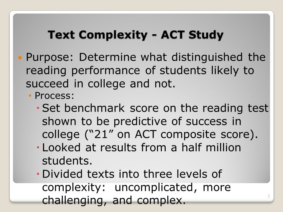 Common Core Standards Qualitative Features of Text Complexity Levels of Meaning (chiefly literary texts) or purpose (chiefly informational texts) Single level of meaning Multiple levels of meaning Explicitly stated purpose Implicit purpose, may be hidden or obscure 24