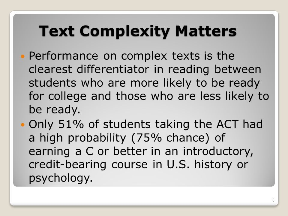 Common Core Standards Qualitative Features of Text Complexity Structure (could be story structure and/or form of piece) Simple Complex Explicit Implicit Conventional Unconventional Events related in chronological order Events related out of chronological order (chiefly literary texts) Traits of a common genre or subgenre Traits specific to a particular discipline (chiefly informational texts) Simple graphics sophisticated graphics Graphics unnecessary or merely supplemental to understanding the text Graphics essential to understanding the text and may provide information not elsewhere provided 17