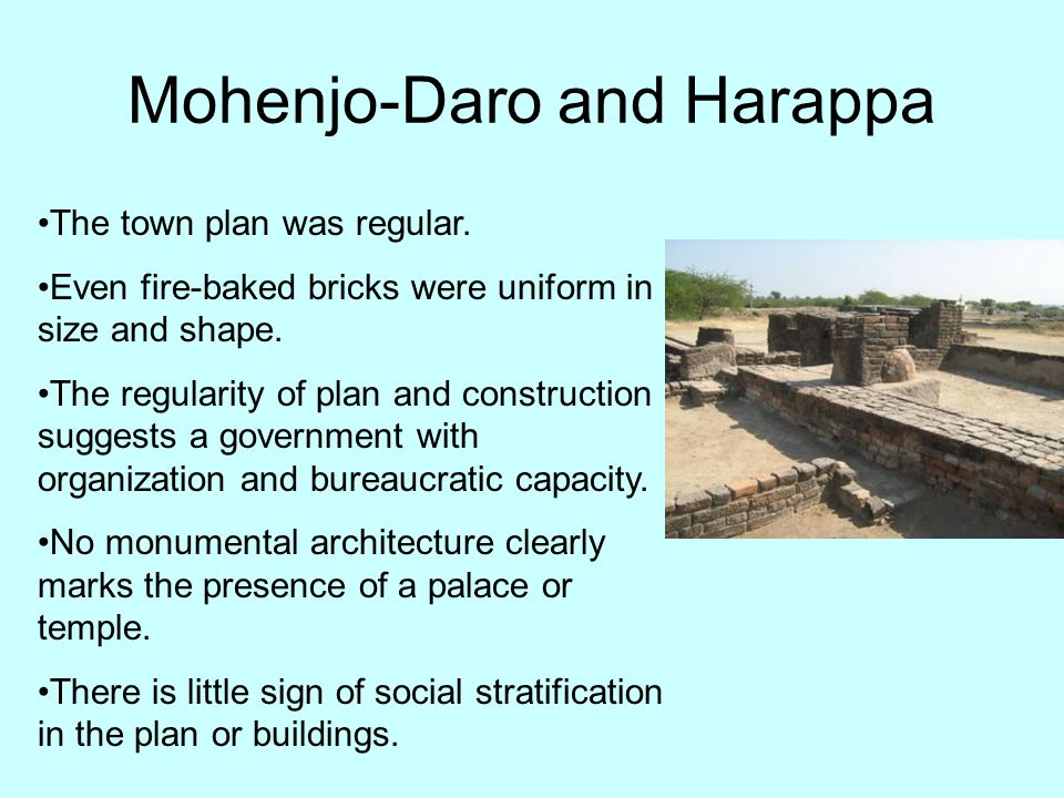 Mohenjo-Daro and Harappa The town plan was regular. Even fire-baked bricks were uniform in size and shape. The regularity of plan and construction sug