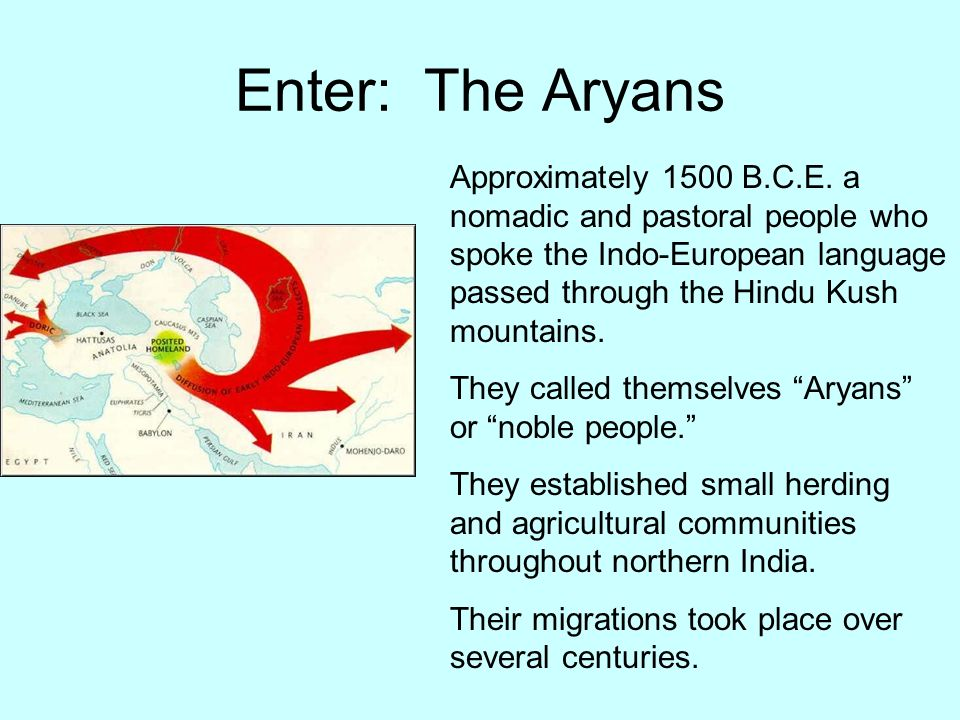 Enter: The Aryans Approximately 1500 B.C.E. a nomadic and pastoral people who spoke the Indo-European language passed through the Hindu Kush mountains