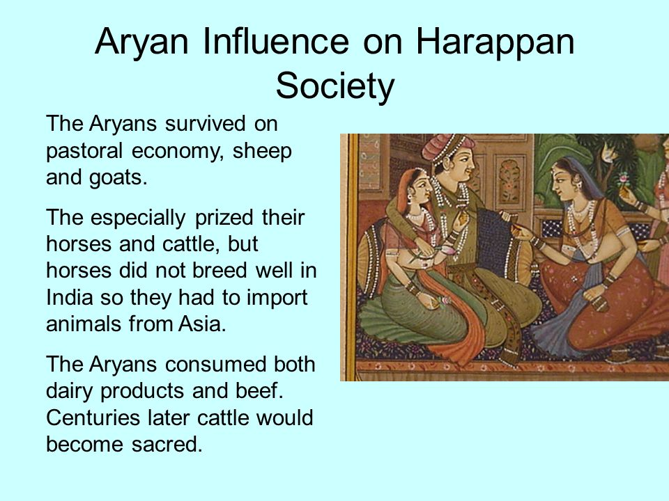Aryan Influence on Harappan Society The Aryans survived on pastoral economy, sheep and goats. The especially prized their horses and cattle, but horse